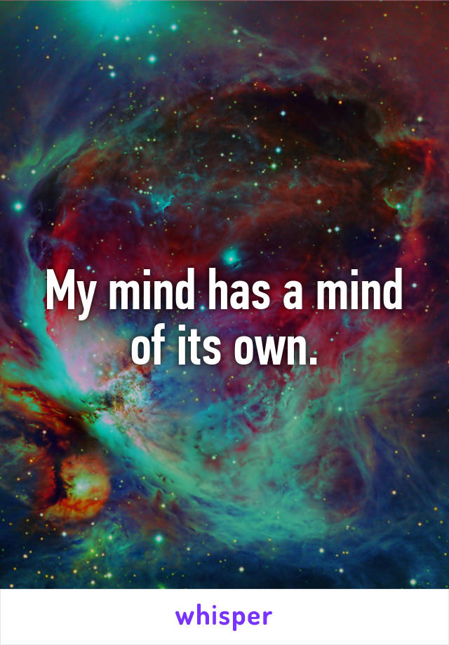 My mind has a mind of its own.