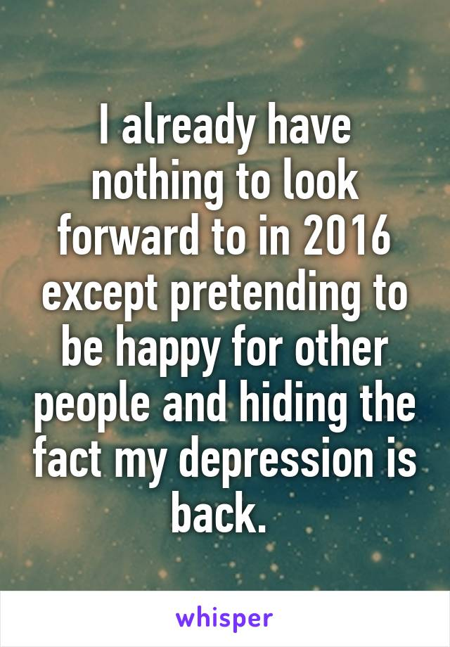 I already have nothing to look forward to in 2016 except pretending to be happy for other people and hiding the fact my depression is back.