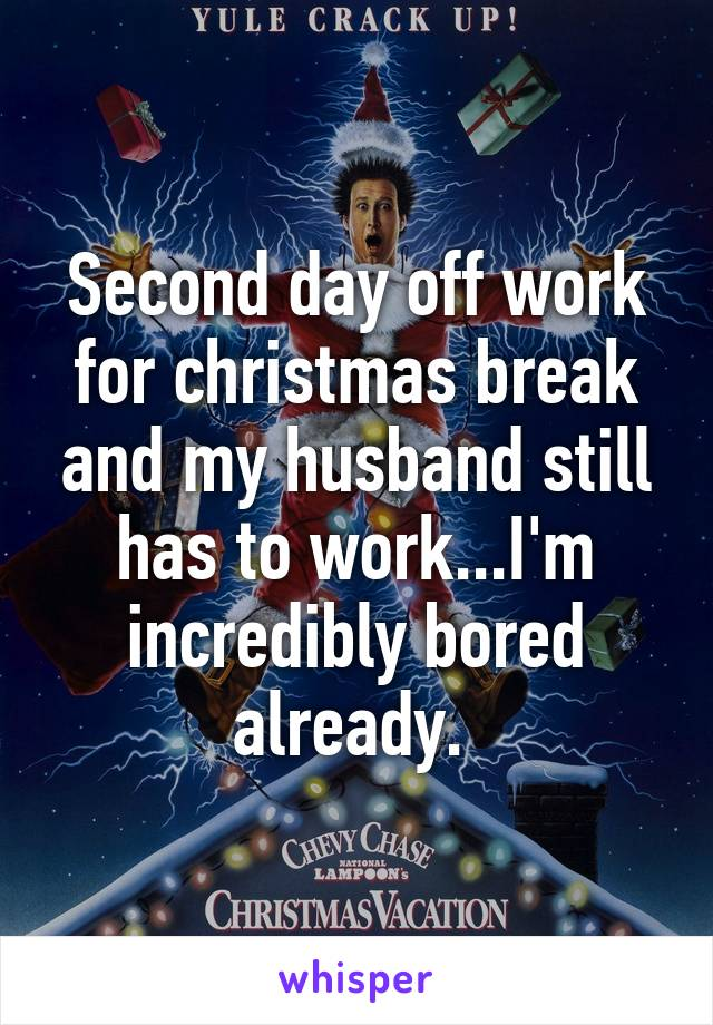 Second day off work for christmas break and my husband still has to work...I'm incredibly bored already.