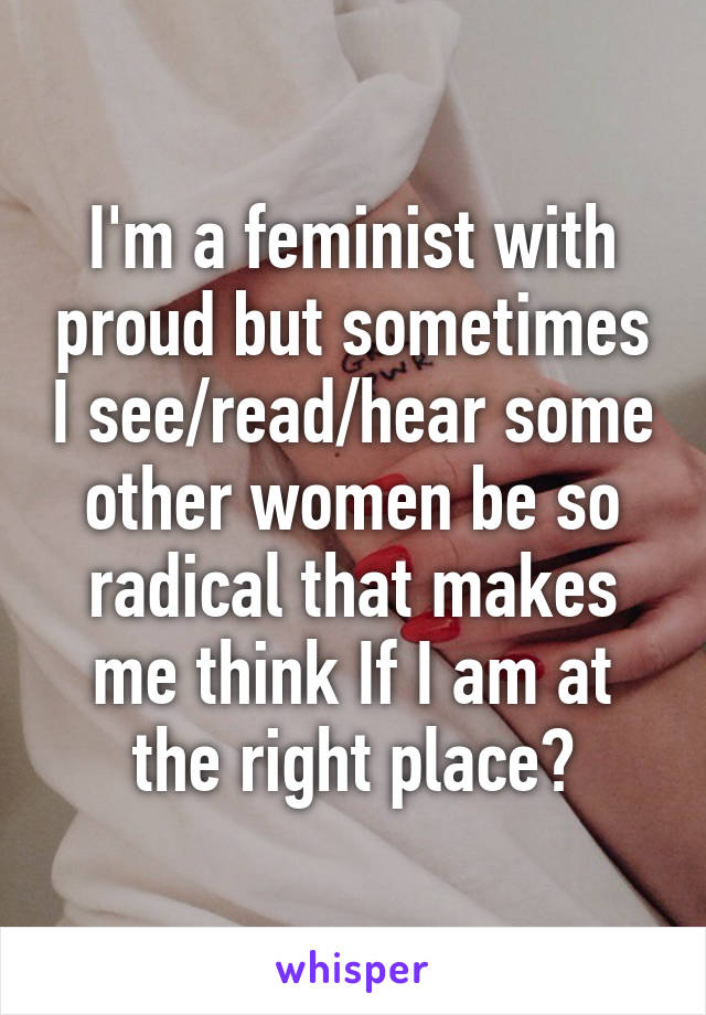 I'm a feminist with proud but sometimes I see/read/hear some other women be so radical that makes me think If I am at the right place?