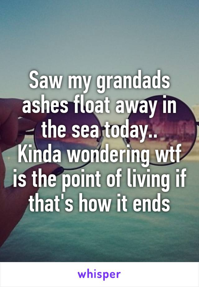 Saw my grandads ashes float away in the sea today.. Kinda wondering wtf is the point of living if that's how it ends
