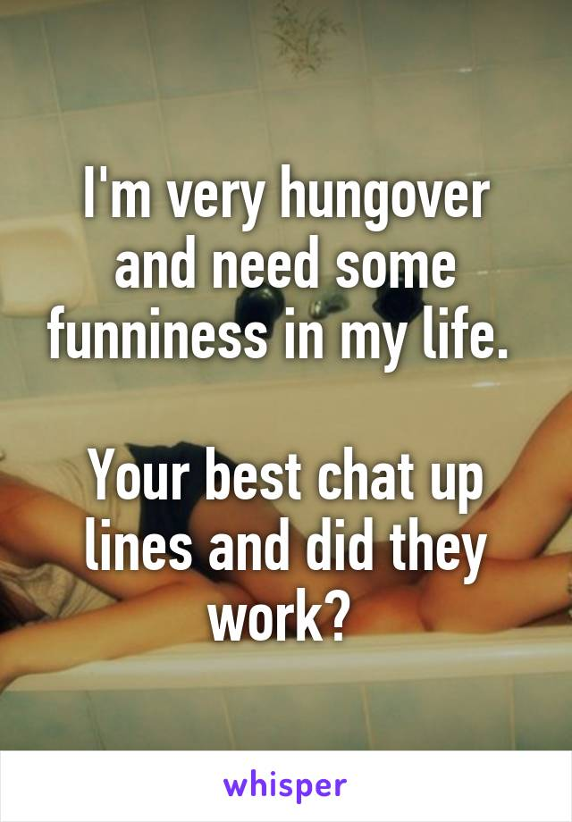 I'm very hungover and need some funniness in my life.   Your best chat up lines and did they work?