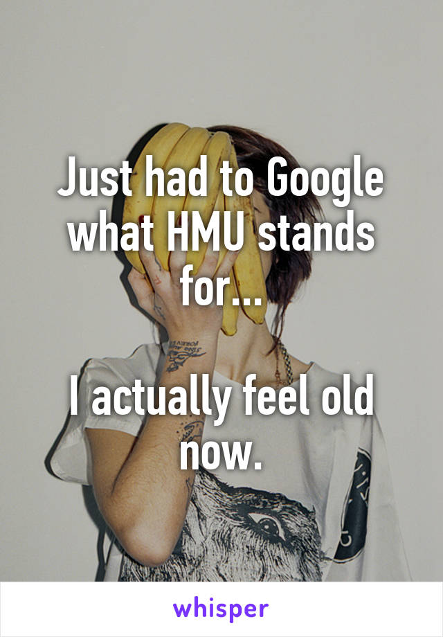 Just had to Google what HMU stands for...  I actually feel old now.