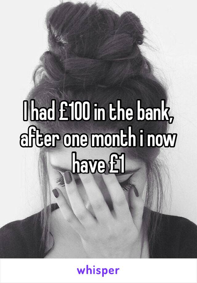I had £100 in the bank, after one month i now have £1