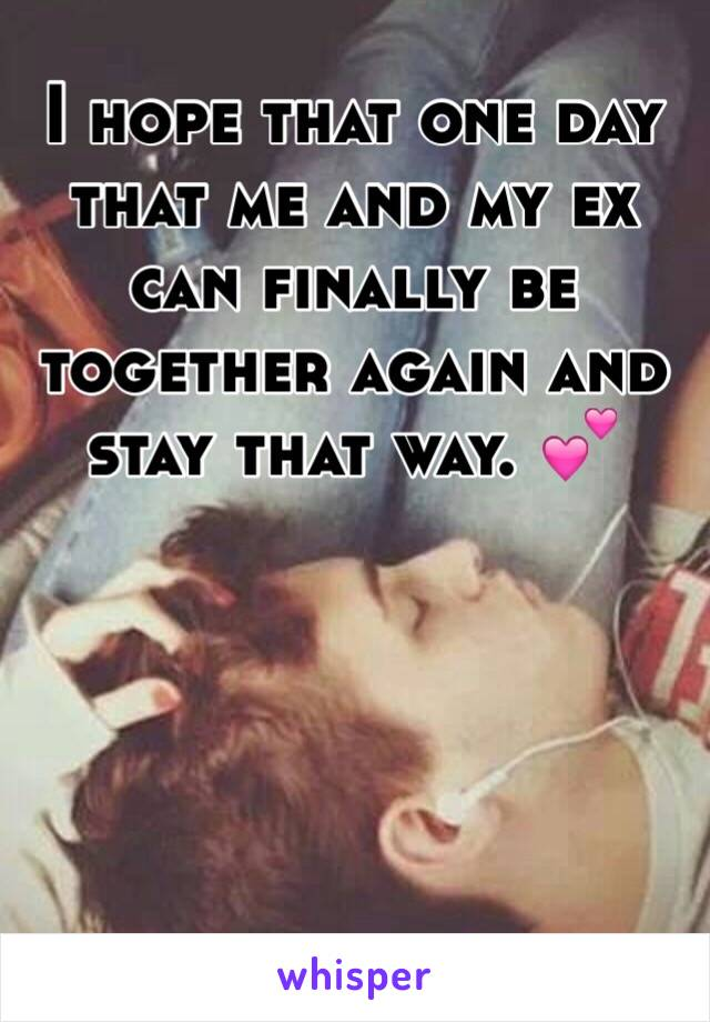 I hope that one day that me and my ex can finally be together again and stay that way. 💕
