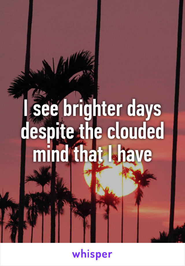 I see brighter days despite the clouded mind that I have