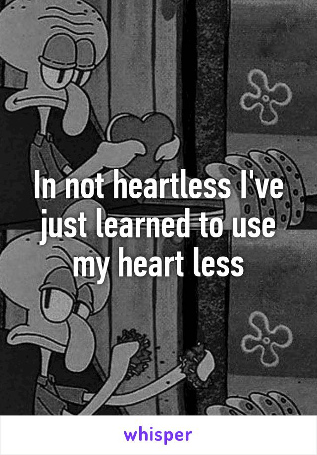 In not heartless I've just learned to use my heart less