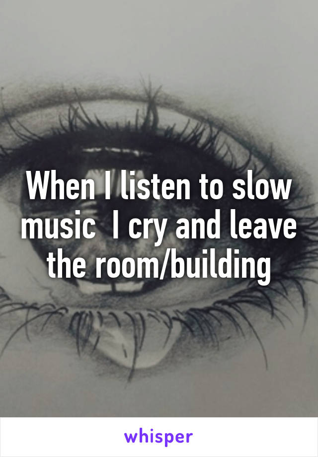 When I listen to slow music  I cry and leave the room/building