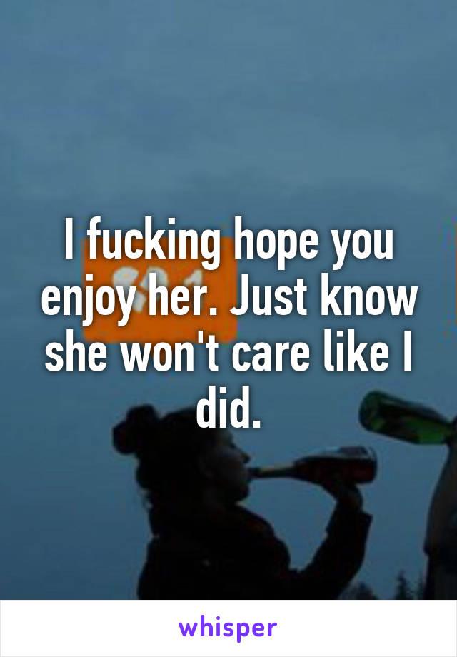 I fucking hope you enjoy her. Just know she won't care like I did.