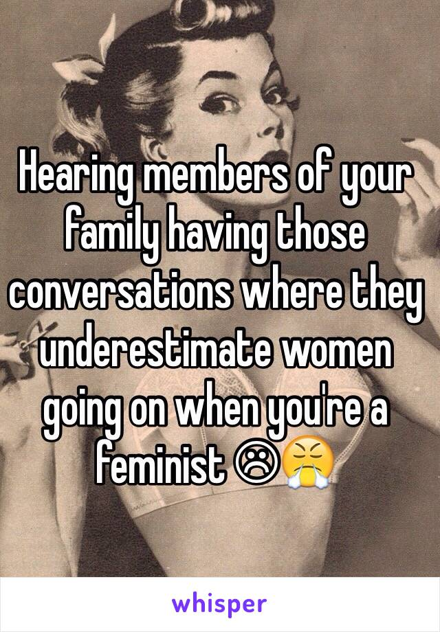 Hearing members of your family having those conversations where they underestimate women going on when you're a feminist ☹😤