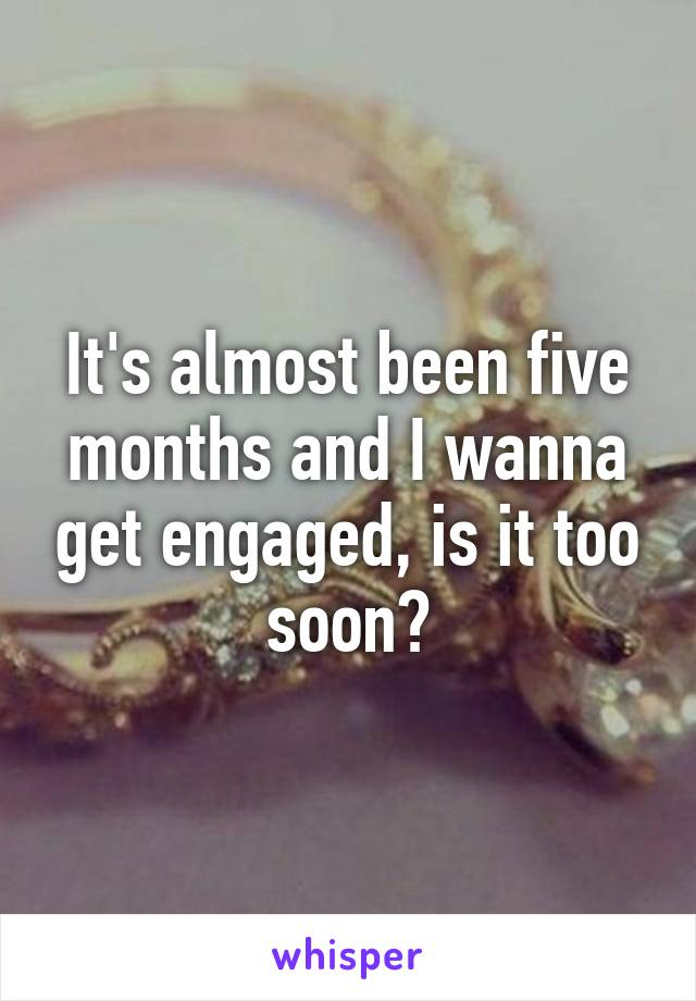 It's almost been five months and I wanna get engaged, is it too soon?