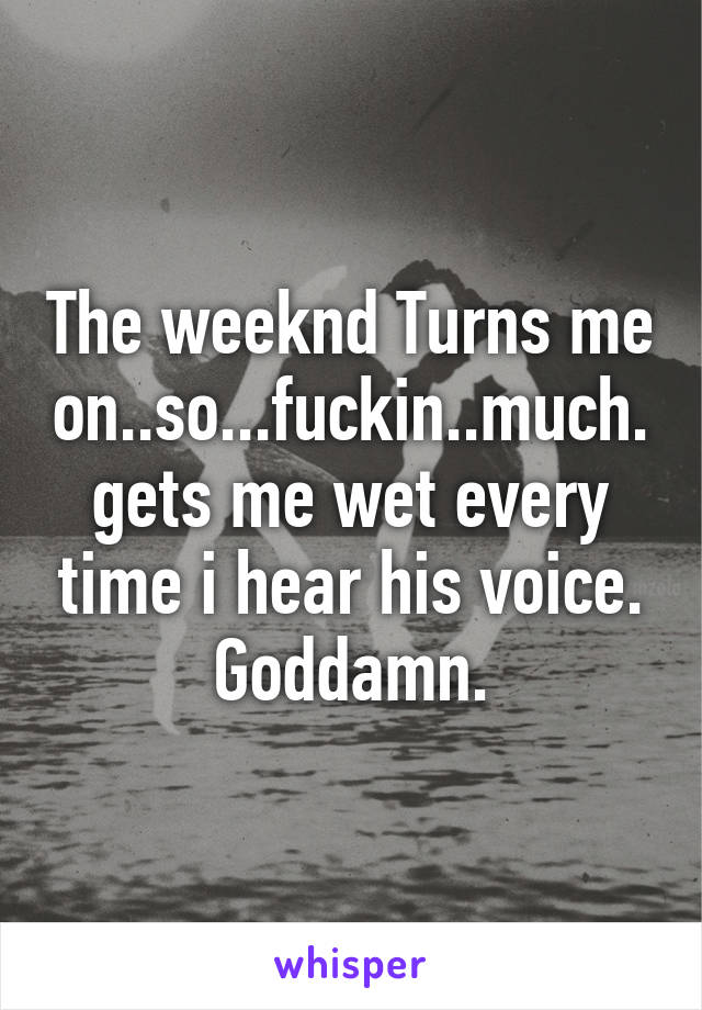 The weeknd Turns me on..so...fuckin..much. gets me wet every time i hear his voice. Goddamn.
