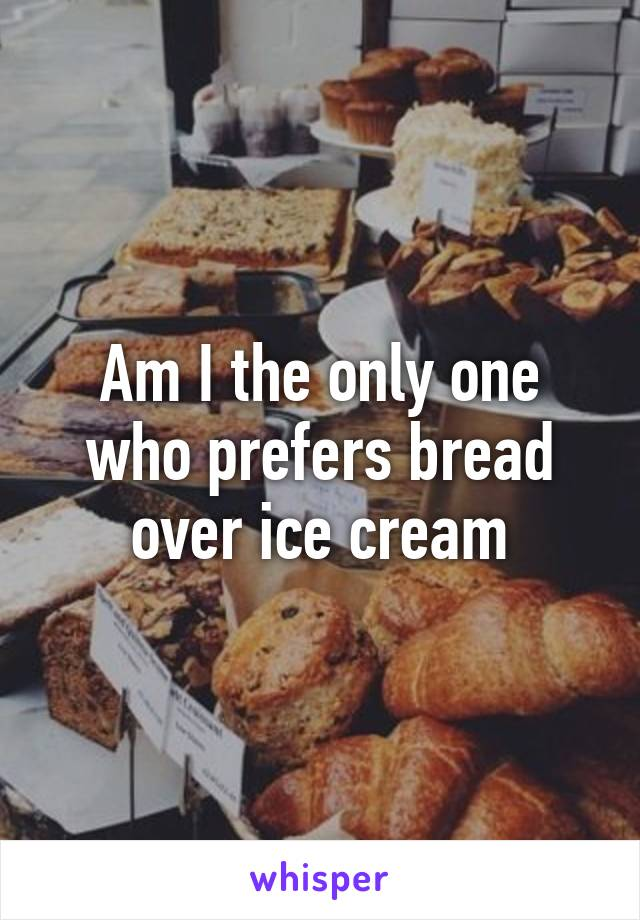 Am I the only one who prefers bread over ice cream