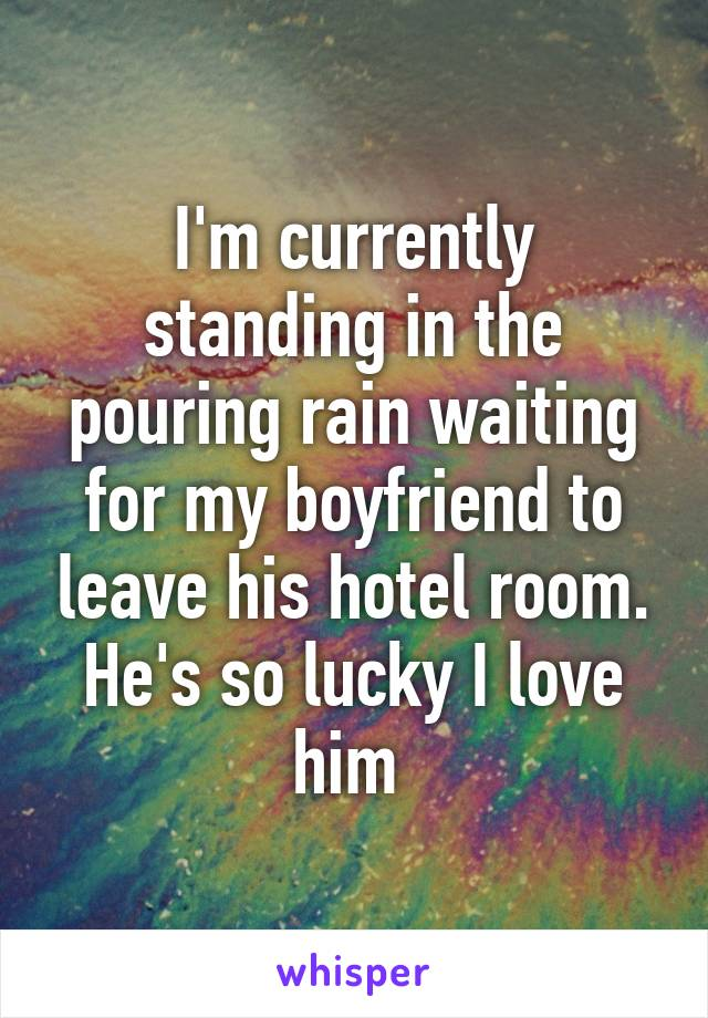 I'm currently standing in the pouring rain waiting for my boyfriend to leave his hotel room. He's so lucky I love him