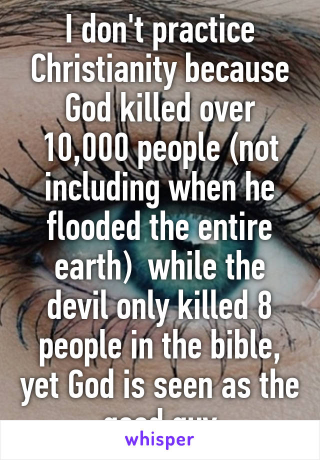 I don't practice Christianity because God killed over 10,000 people (not including when he flooded the entire earth)  while the devil only killed 8 people in the bible, yet God is seen as the good guy
