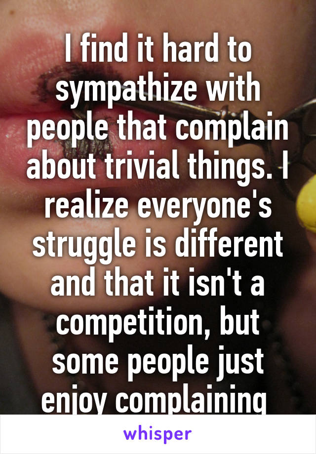I find it hard to sympathize with people that complain about trivial things. I realize everyone's struggle is different and that it isn't a competition, but some people just enjoy complaining