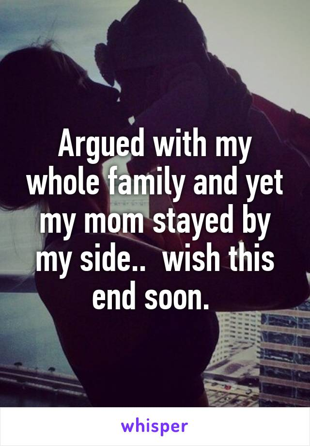 Argued with my whole family and yet my mom stayed by my side..  wish this end soon.