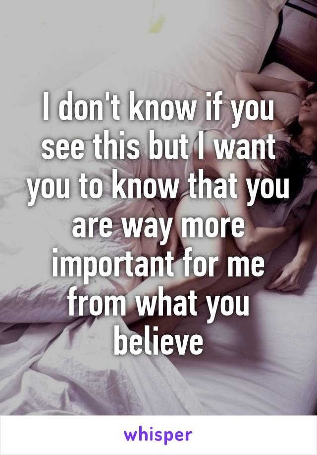 I don't know if you see this but I want you to know that you are way more important for me from what you believe