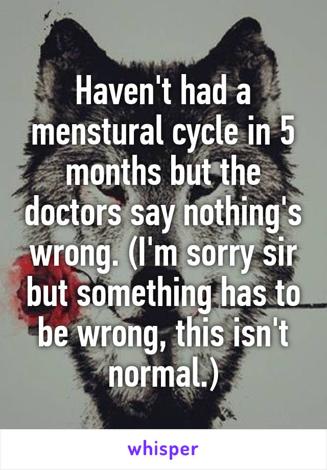 Haven't had a menstural cycle in 5 months but the doctors say nothing's wrong. (I'm sorry sir but something has to be wrong, this isn't normal.)