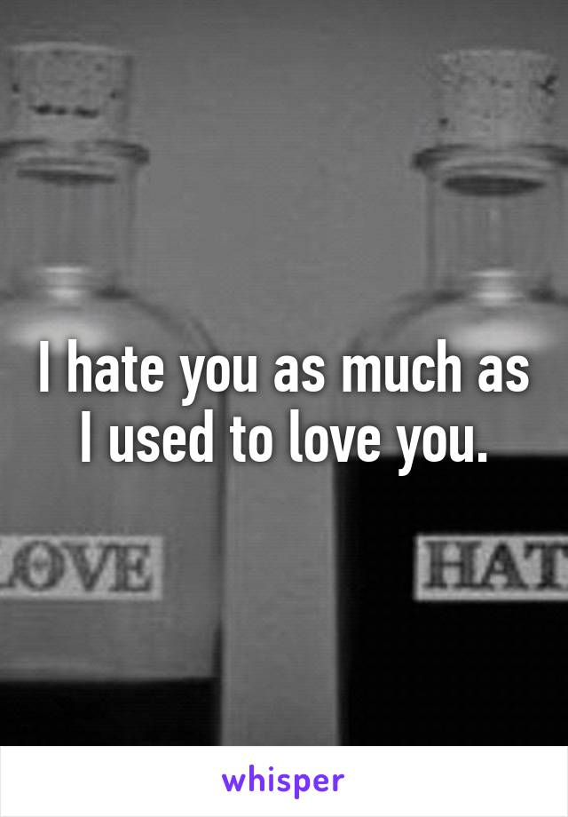 I hate you as much as I used to love you.