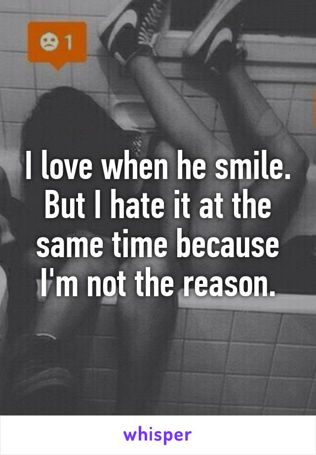 I love when he smile. But I hate it at the same time because I'm not the reason.