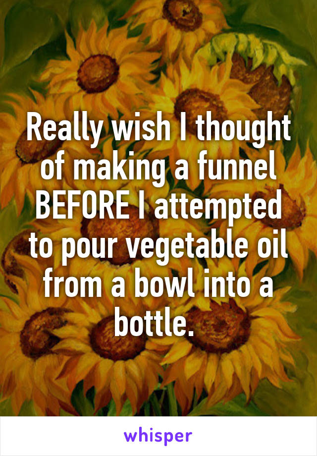 Really wish I thought of making a funnel BEFORE I attempted to pour vegetable oil from a bowl into a bottle.