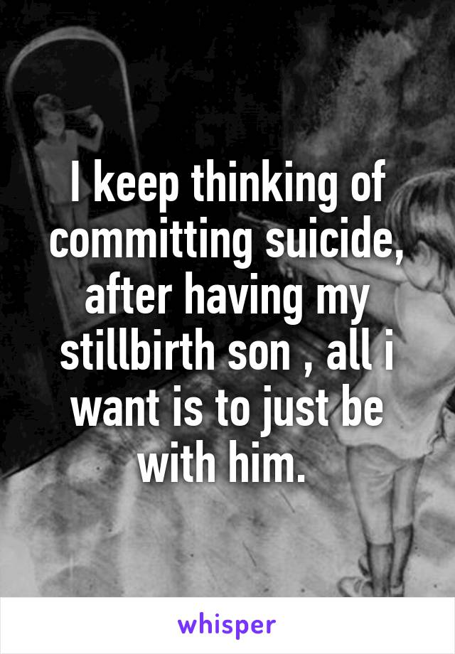 I keep thinking of committing suicide, after having my stillbirth son , all i want is to just be with him.