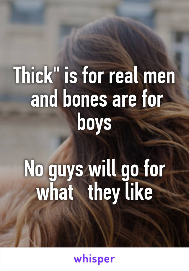 """Thick"""" is for real men  and bones are for boys  No guys will go for what   they like"""