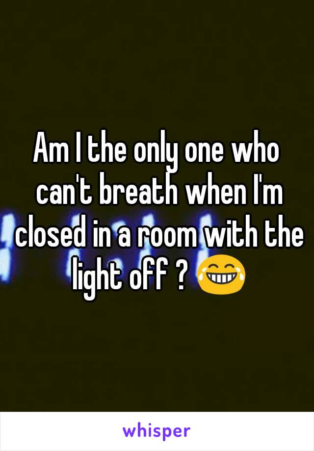 Am I the only one who can't breath when I'm closed in a room with the light off ? 😂