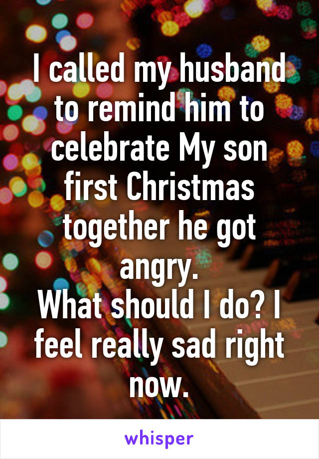 I called my husband to remind him to celebrate My son first Christmas together he got angry. What should I do? I feel really sad right now.