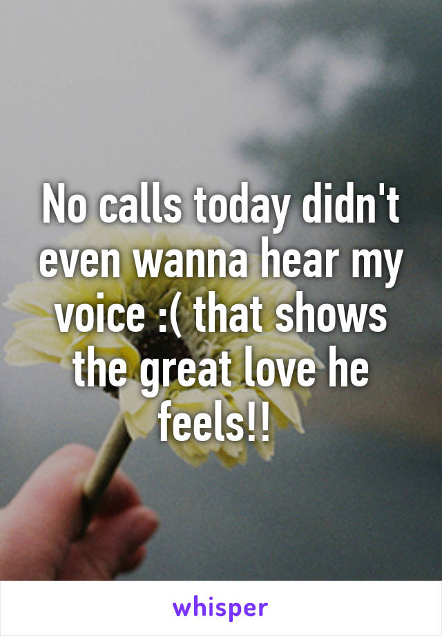 No calls today didn't even wanna hear my voice :( that shows the great love he feels!!