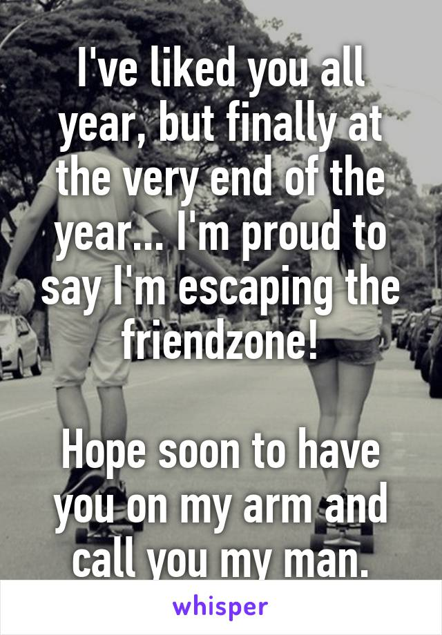 I've liked you all year, but finally at the very end of the year... I'm proud to say I'm escaping the friendzone!  Hope soon to have you on my arm and call you my man.