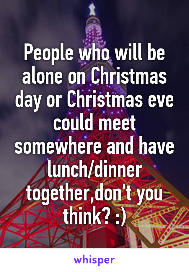 People who will be alone on Christmas day or Christmas eve could meet somewhere and have lunch/dinner together,don't you think? :)