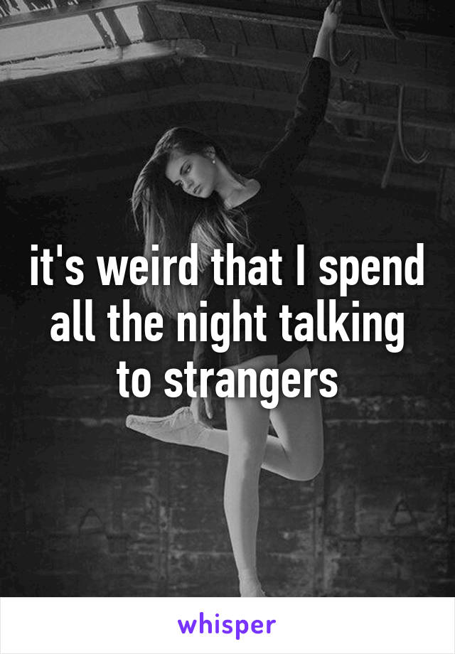 it's weird that I spend all the night talking to strangers