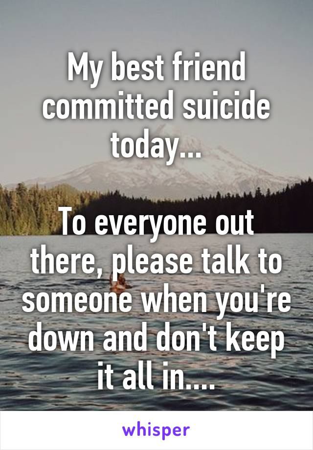 My best friend committed suicide today...  To everyone out there, please talk to someone when you're down and don't keep it all in....