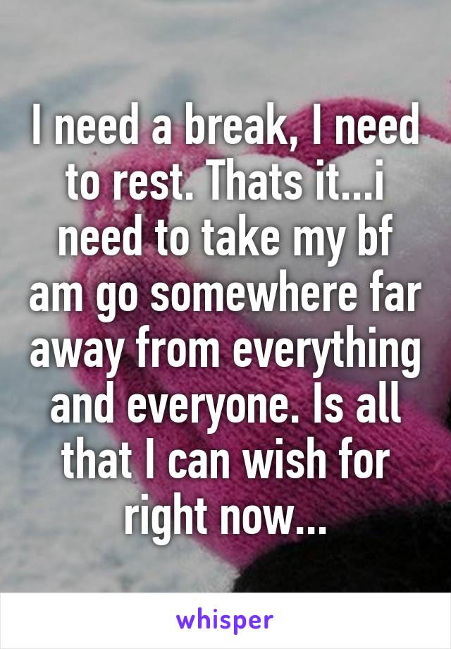 I need a break, I need to rest. Thats it...i need to take my bf am go somewhere far away from everything and everyone. Is all that I can wish for right now...