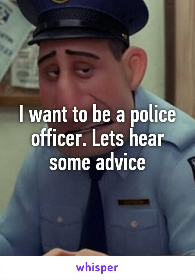 I want to be a police officer. Lets hear some advice