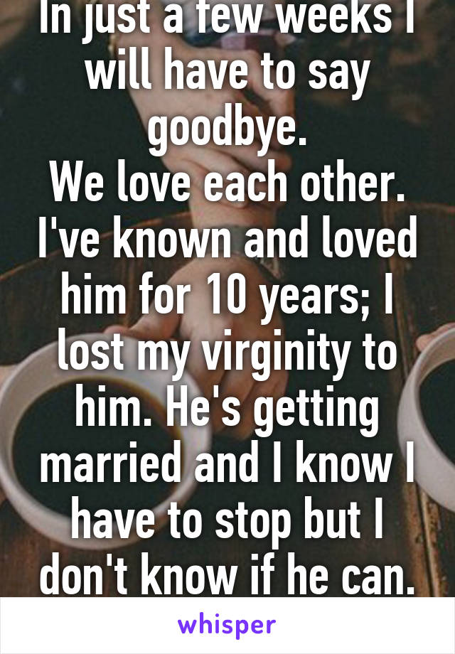 In just a few weeks I will have to say goodbye. We love each other. I've known and loved him for 10 years; I lost my virginity to him. He's getting married and I know I have to stop but I don't know if he can.