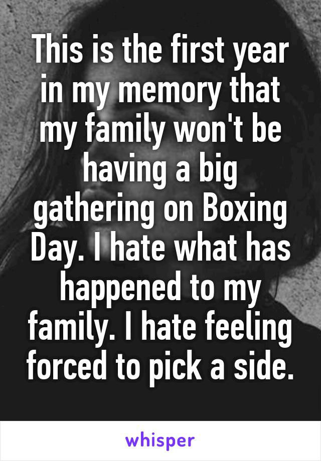 This is the first year in my memory that my family won't be having a big gathering on Boxing Day. I hate what has happened to my family. I hate feeling forced to pick a side.