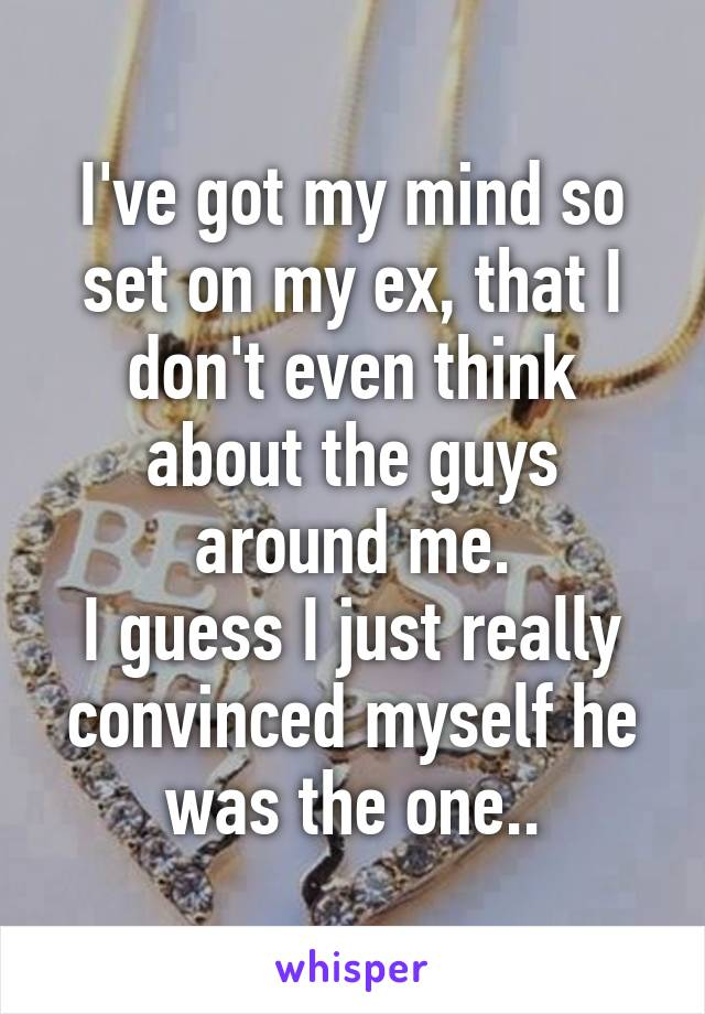 I've got my mind so set on my ex, that I don't even think about the guys around me. I guess I just really convinced myself he was the one..