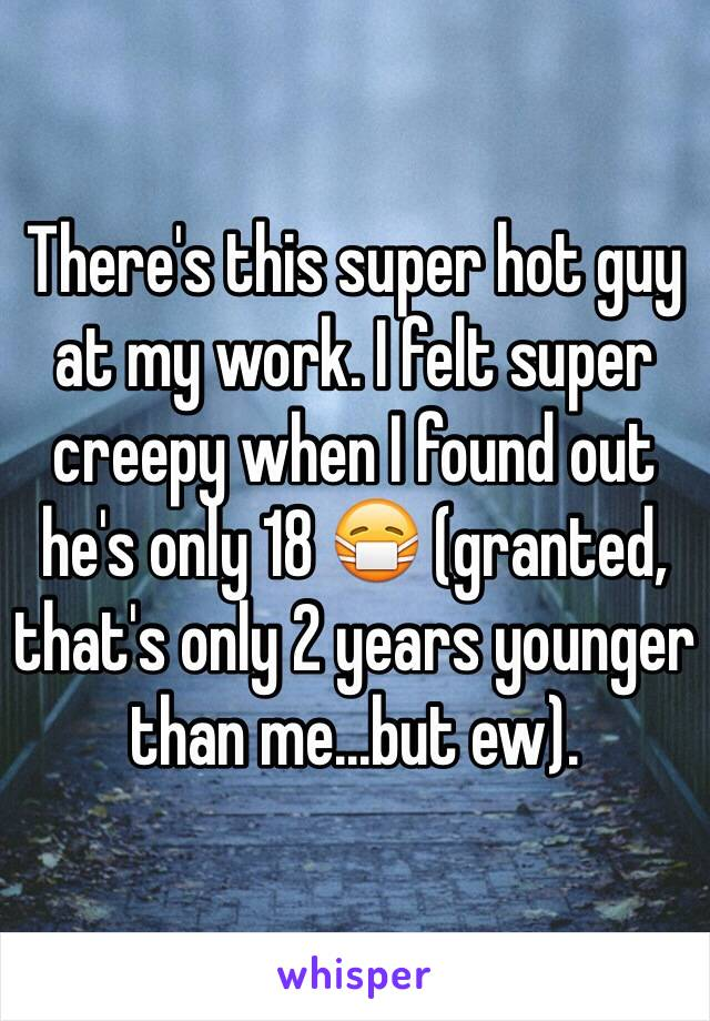 There's this super hot guy at my work. I felt super creepy when I found out he's only 18 😷 (granted, that's only 2 years younger than me...but ew).
