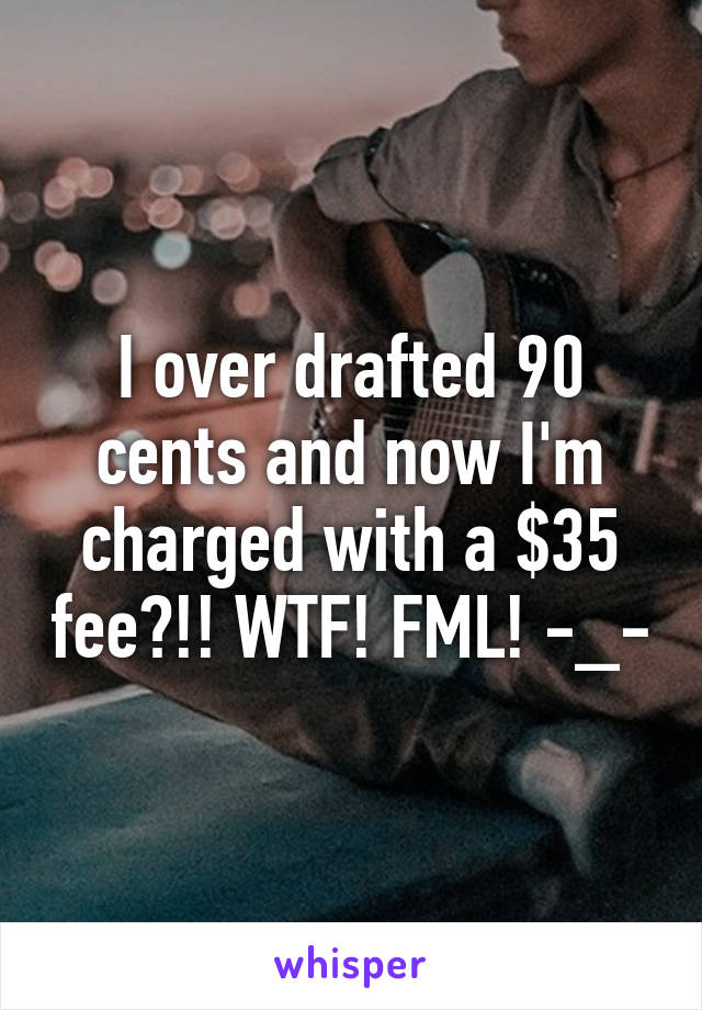I over drafted 90 cents and now I'm charged with a $35 fee?!! WTF! FML! -_-