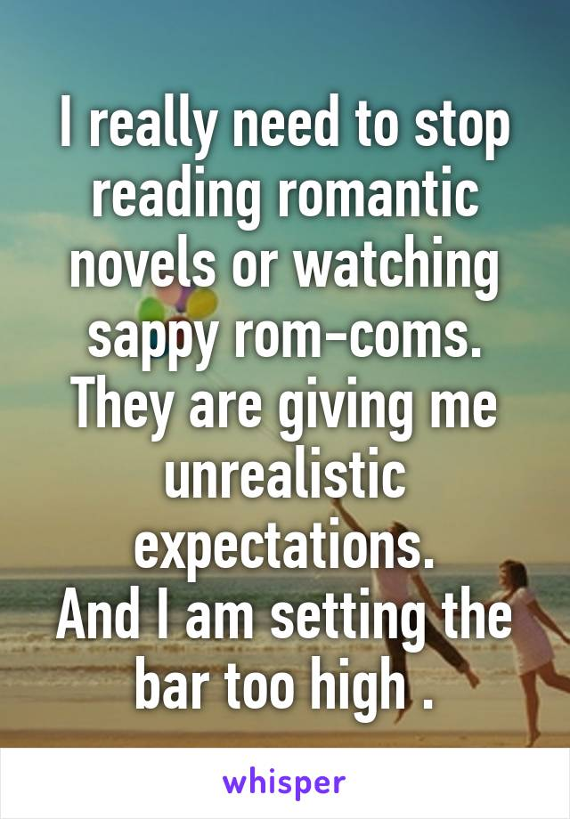 I really need to stop reading romantic novels or watching sappy rom-coms. They are giving me unrealistic expectations. And I am setting the bar too high .