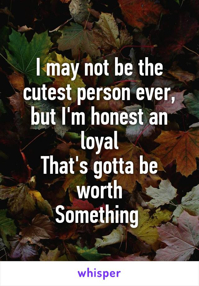 I may not be the cutest person ever, but I'm honest an loyal That's gotta be worth Something