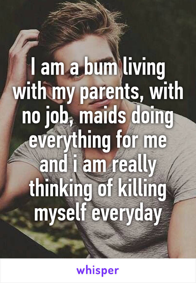 I am a bum living with my parents, with no job, maids doing everything for me and i am really thinking of killing myself everyday