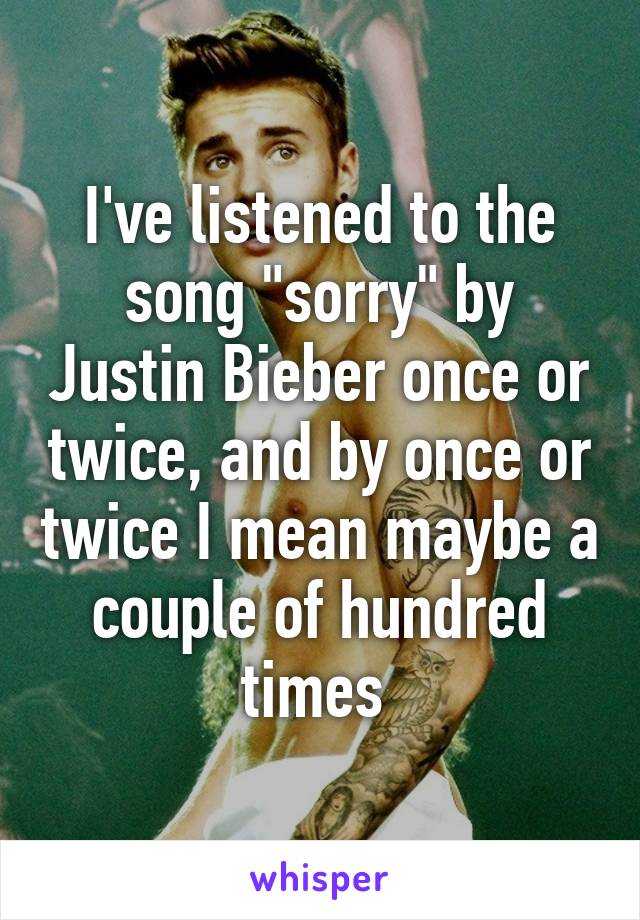 """I've listened to the song """"sorry"""" by Justin Bieber once or twice, and by once or twice I mean maybe a couple of hundred times"""