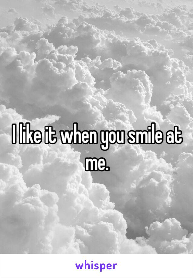 I like it when you smile at me.