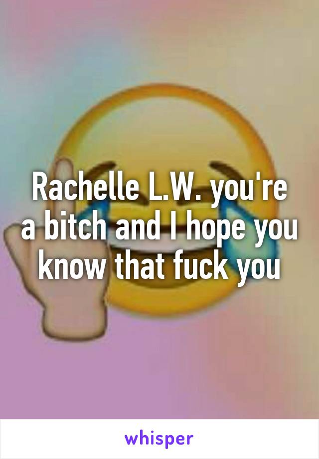 Rachelle L.W. you're a bitch and I hope you know that fuck you