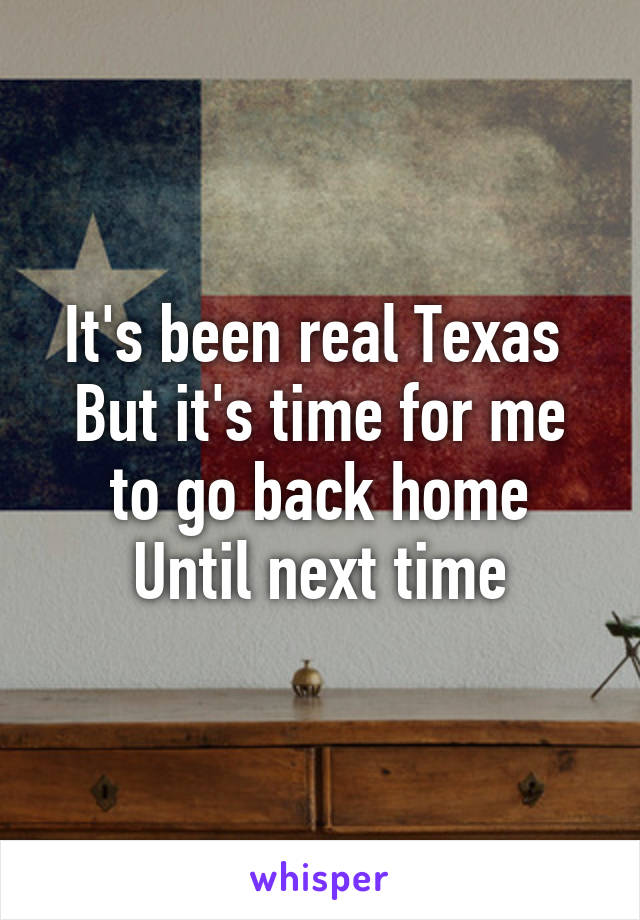 It's been real Texas  But it's time for me to go back home Until next time
