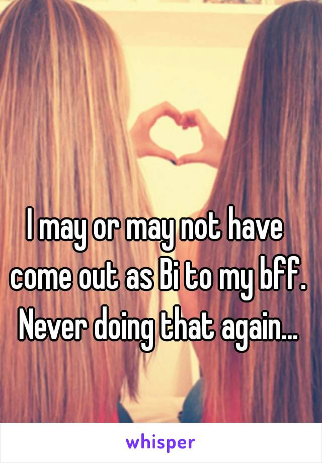 I may or may not have come out as Bi to my bff. Never doing that again...